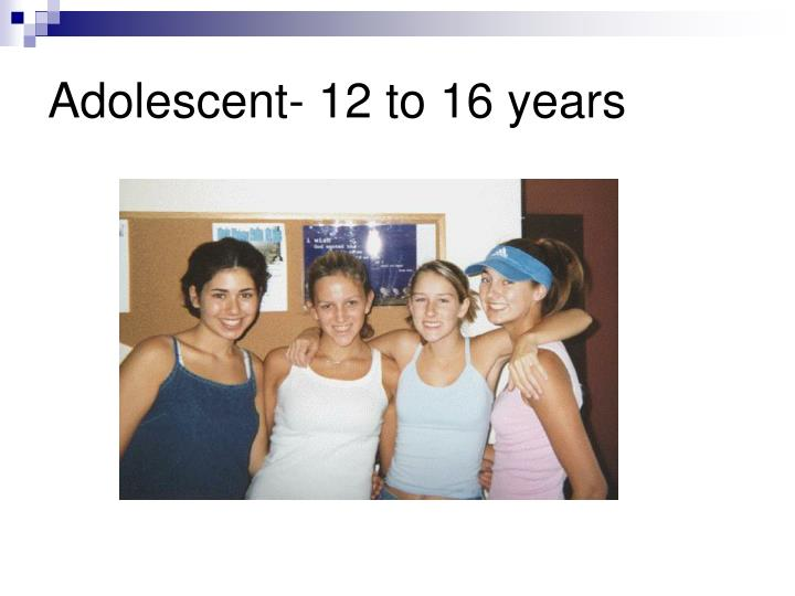 Adolescent- 12 to 16 years