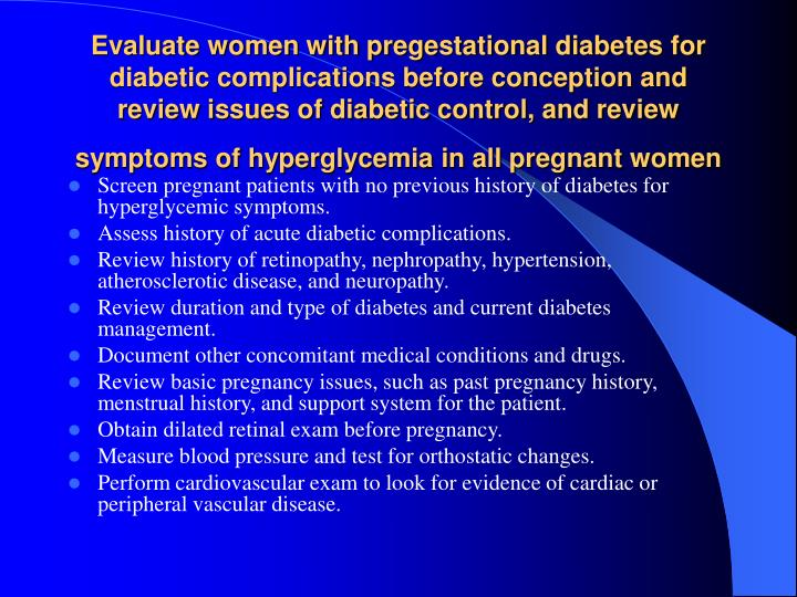 Evaluate women with pregestational diabetes for diabetic complications before conception and review issues of diabetic control, and review symptoms of hyperglycemia in all pregnant women