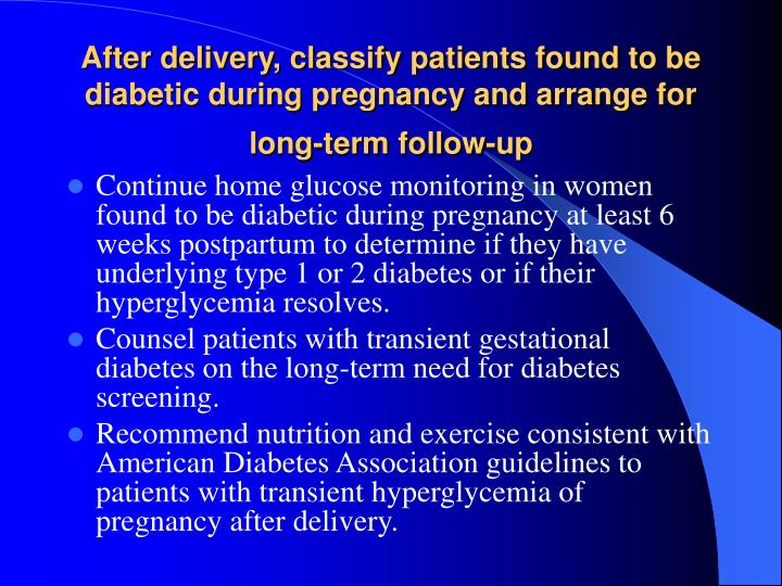 After delivery, classify patients found to be diabetic during pregnancy and arrange for long-term follow-up