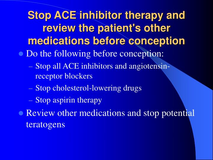 Stop ACE inhibitor therapy and review the patient's other medications before conception
