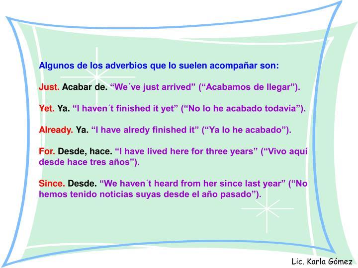 Algunos de los adverbios que lo suelen acompañar son: