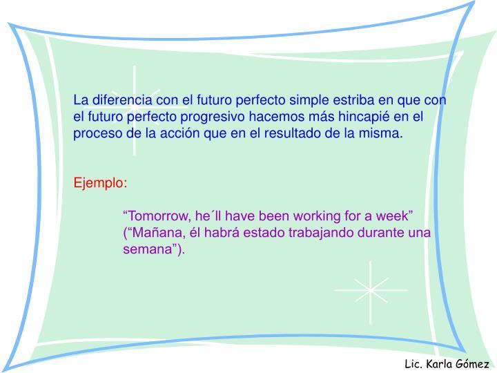 La diferencia con el futuro perfecto simple estriba en que con el futuro perfecto progresivo hacemos más hincapié en el proceso de la acción que en el resultado de la misma.