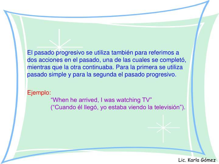 El pasado progresivo se utiliza también para referimos a dos acciones en el pasado, una de las cuales se completó, mientras que la otra continuaba. Para la primera se utiliza pasado simple y para la segunda el pasado progresivo.