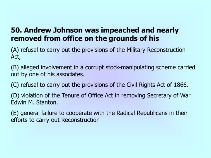 50. Andrew Johnson was impeached and nearly removed from office on the