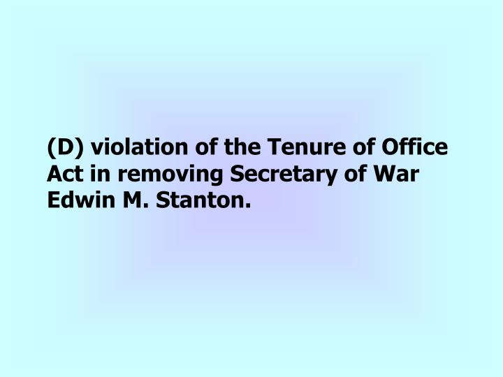 (D) violation of the Tenure of Office Act in removing Secretary of War Edwin M. Stanton.