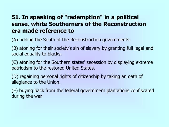 """51. In speaking of """"redemption"""" in a political sense, white Southerners of the Reconstruction era made reference to"""