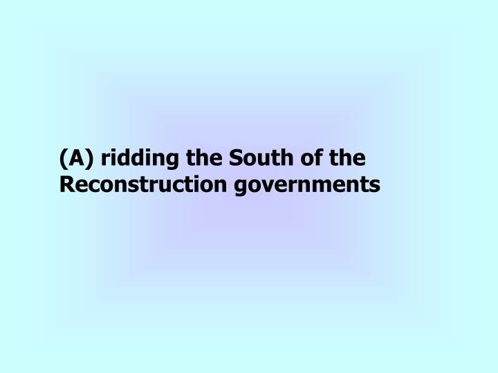 (A) ridding the South of the Reconstruction governments