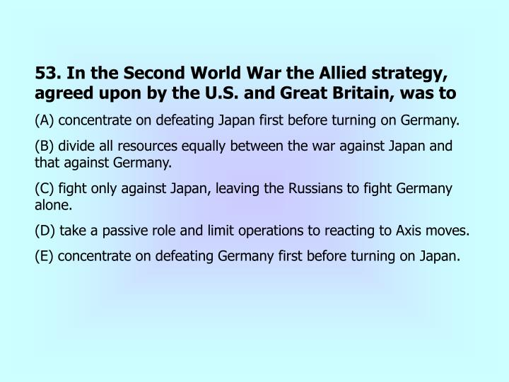 53. In the Second World War the Allied strategy, agreed upon by the U.S. and