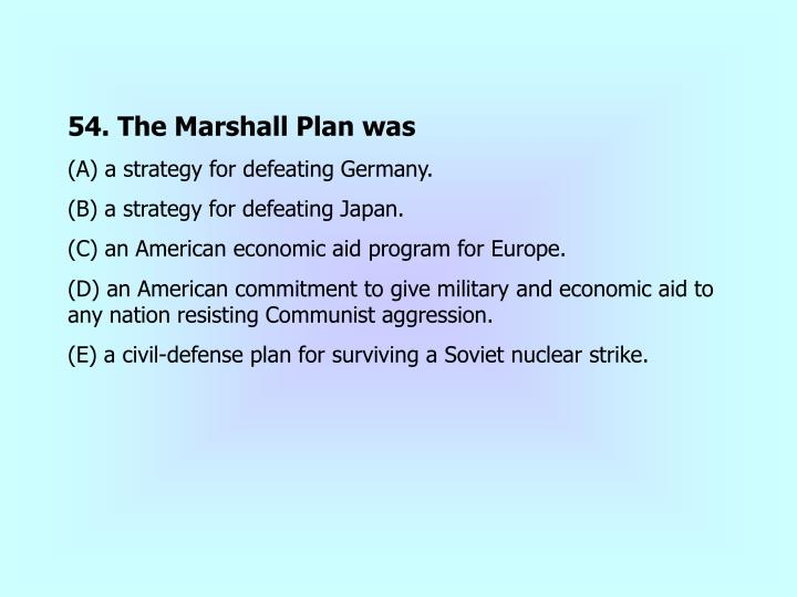 54. The Marshall Plan was