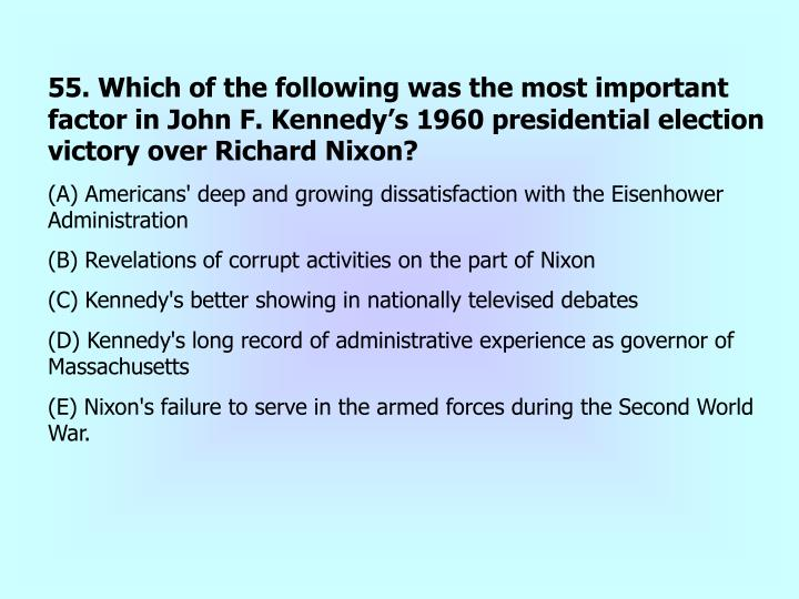 55. Which of the following was the most important factor in John F. Kennedy's 1960 presidential election victory over Richard Nixon?