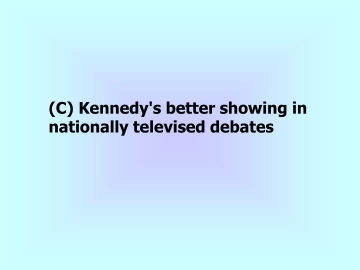 (C) Kennedy's better showing in nationally televised debates