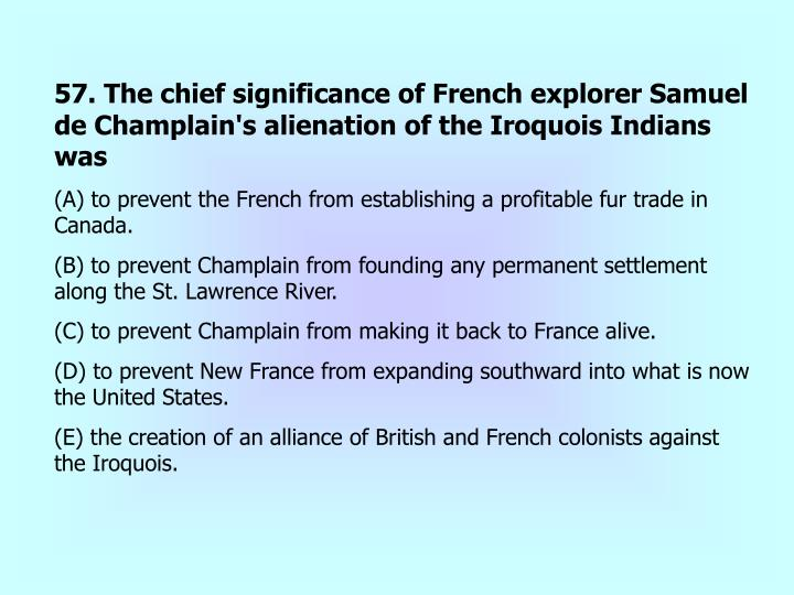 57. The chief significance of French explorer Samuel de Champlain's alienation of the Iroquois Indians was
