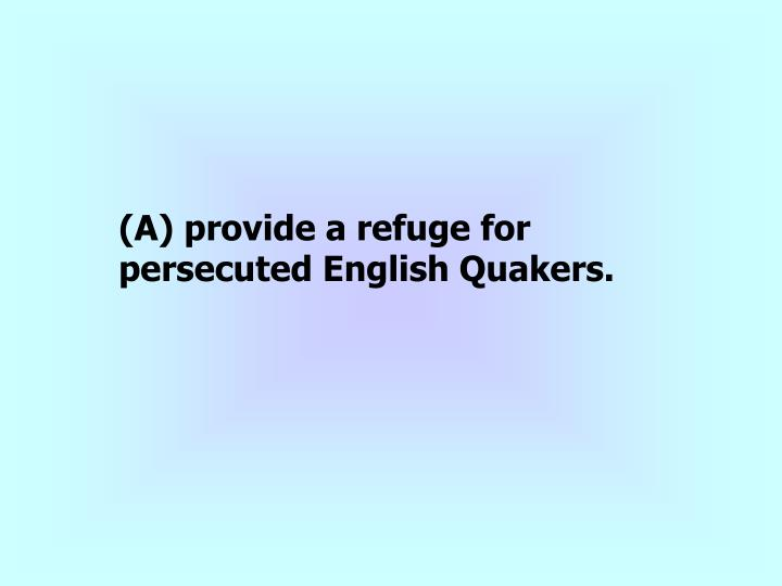 (A) provide a refuge for persecuted English Quakers.