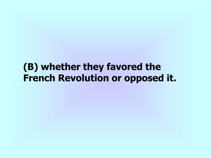 (B) whether they favored the French Revolution or opposed it.