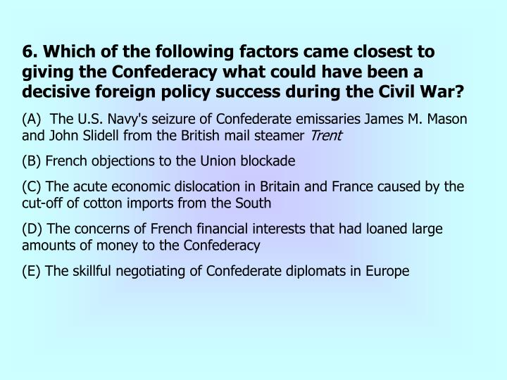 6. Which of the following factors came closest to giving the Confederacy what could have been a decisive foreign policy success during the Civil War?