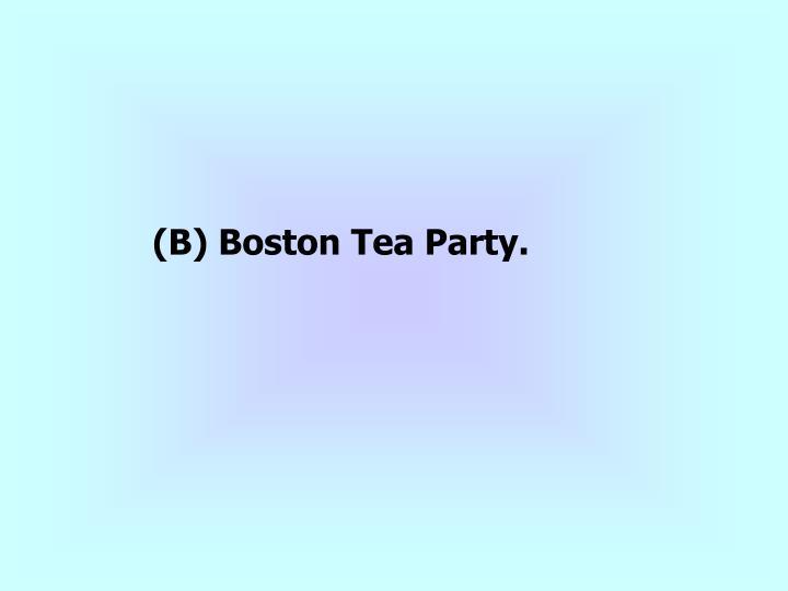 (B) Boston Tea Party.