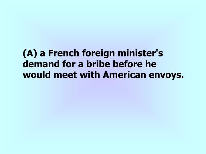 (A) a French foreign minister's demand for a bribe before he would meet with American envoys.