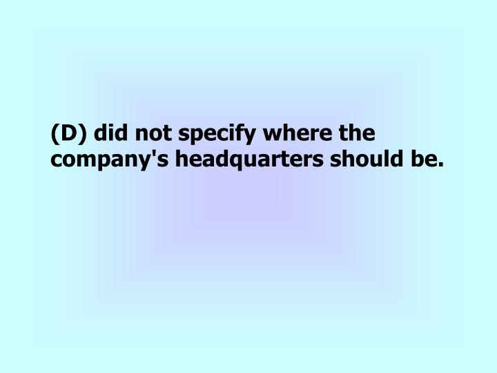 (D) did not specify where the company's headquarters should be.
