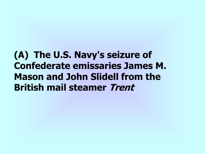 (A)  The U.S. Navy's seizure of Confederate emissaries James M. Mason and John Slidell from the British mail steamer