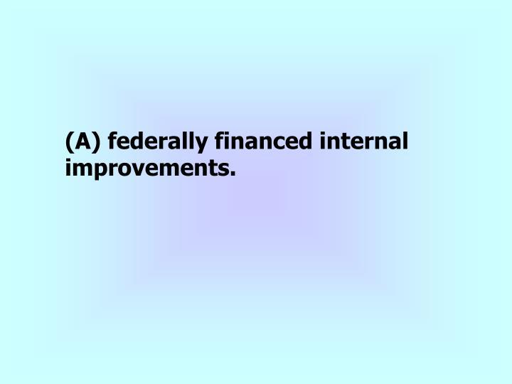 (A) federally financed internal improvements.