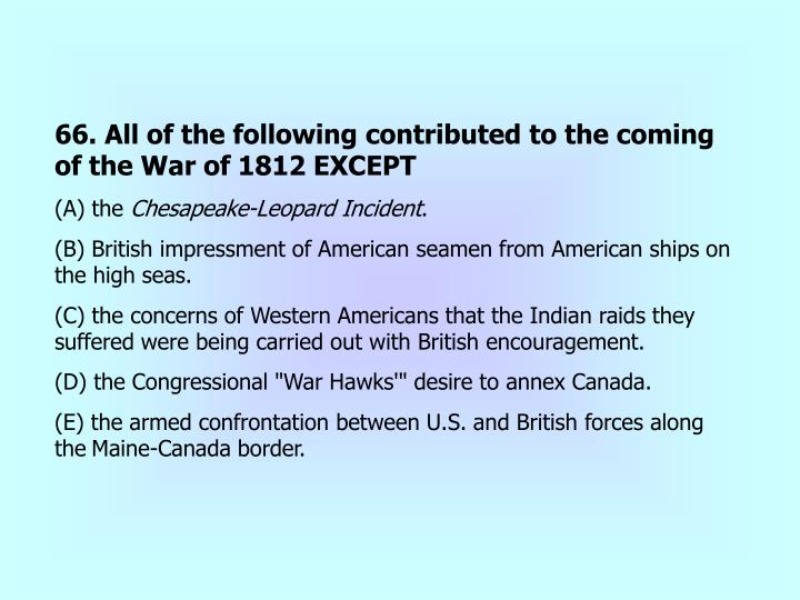 66. All of the following contributed to the coming of the War of 1812 EXCEPT