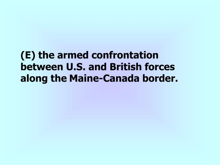 (E) the armed confrontation between U.S. and British forces along the