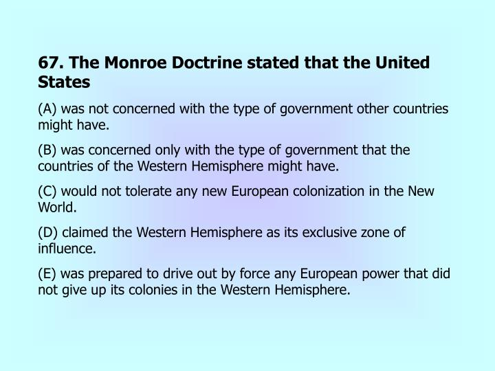 67. The Monroe Doctrine stated that the United States