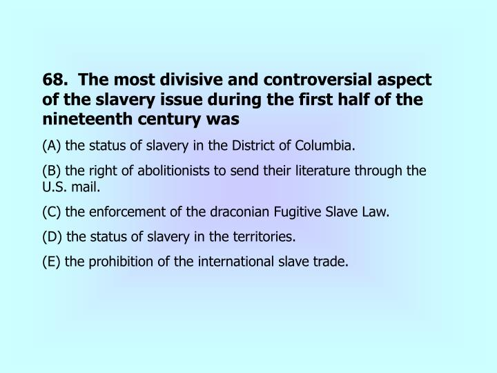 68.  The most divisive and controversial aspect of the slavery issue during the first half of the nineteenth century was