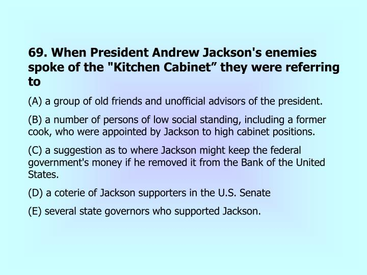 """69. When President Andrew Jackson's enemies spoke of the """"Kitchen Cabinet"""" they were referring to"""