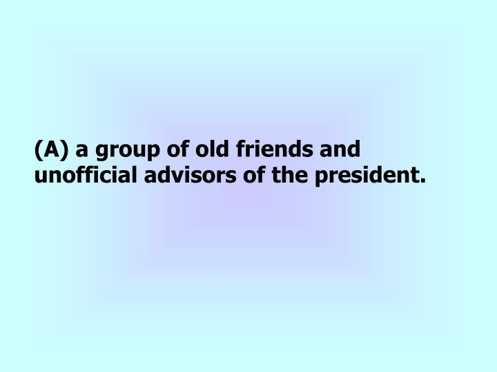 (A) a group of old friends and unofficial advisors of the president.