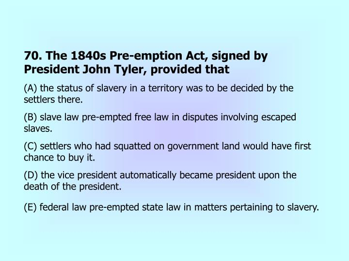 70. The 1840s Pre-emption Act, signed by President John Tyler, provided that