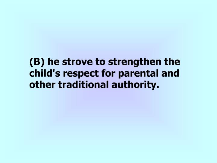 (B) he strove to strengthen the child's respect for parental and other traditional authority.