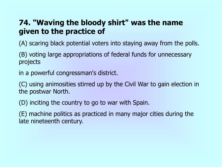 """74. """"Waving the bloody shirt"""" was the name given to the practice of"""