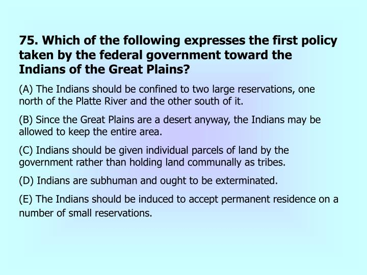 75. Which of the following expresses the first policy taken by the federal government toward the Indians of the Great Plains?