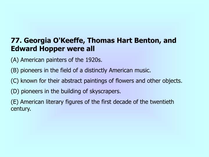 77. Georgia O'Keeffe, Thomas Hart Benton, and Edward Hopper were all