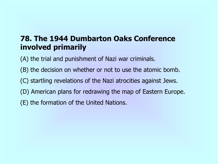 78. The 1944 Dumbarton Oaks Conference involved primarily