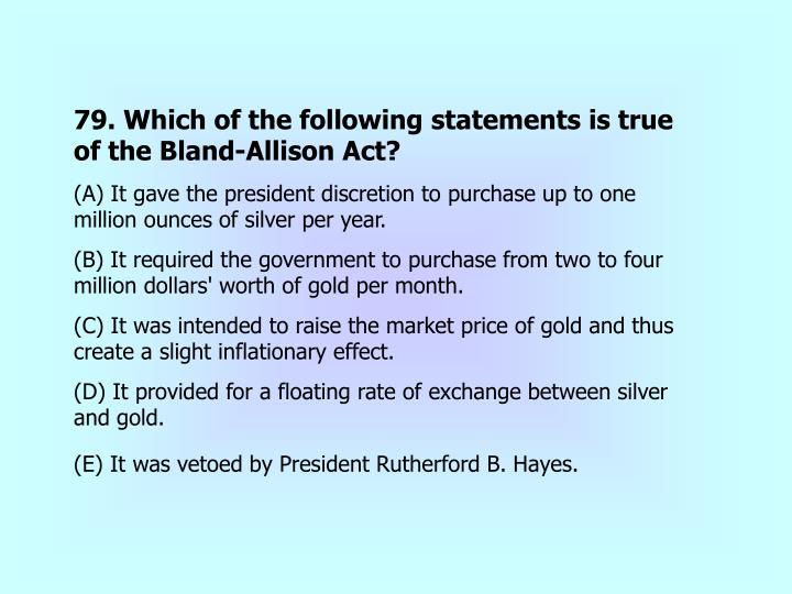 79. Which of the following statements is true of the Bland-Allison Act?