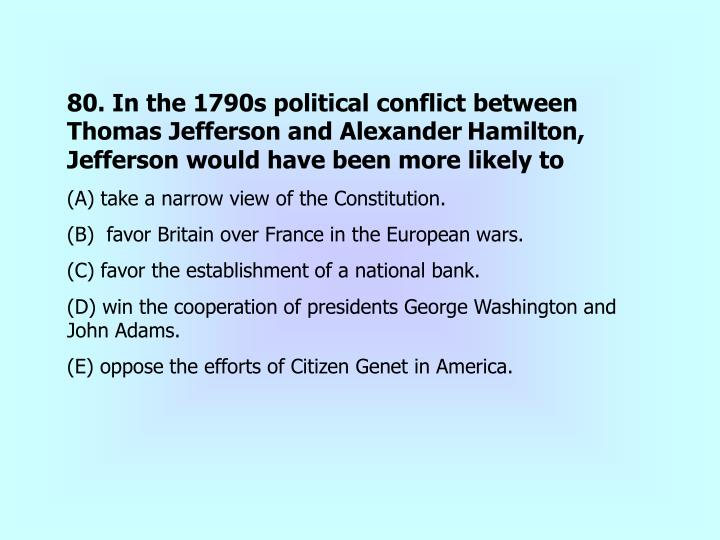 80. In the 1790s political conflict between Thomas Jefferson and Alexander