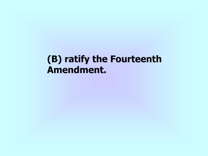 (B) ratify the Fourteenth Amendment.