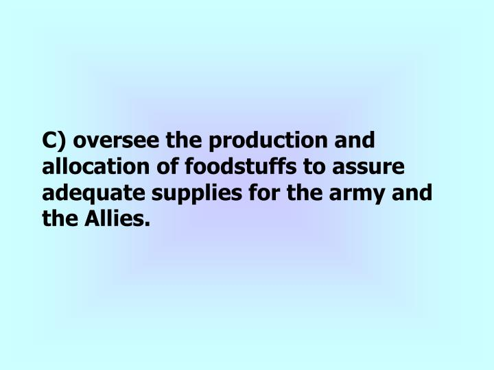 C) oversee the production and allocation of foodstuffs to assure adequate supplies for the army and the Allies.
