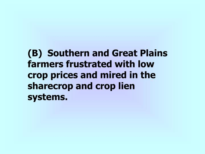 (B)  Southern and Great Plains farmers frustrated with low crop prices and mired in the sharecrop and crop lien systems.