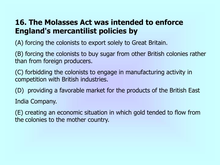 16. The Molasses Act was intended to enforce England's mercantilist policies by