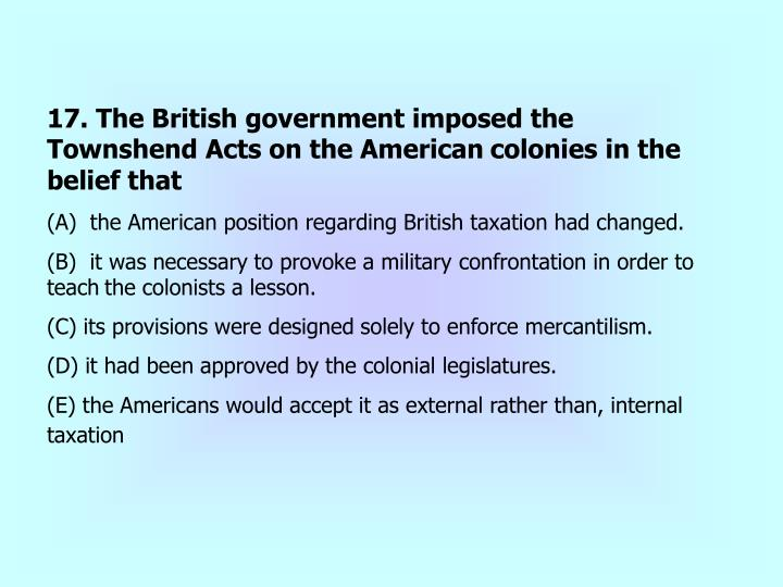 17. The British government imposed the Townshend Acts on the American
