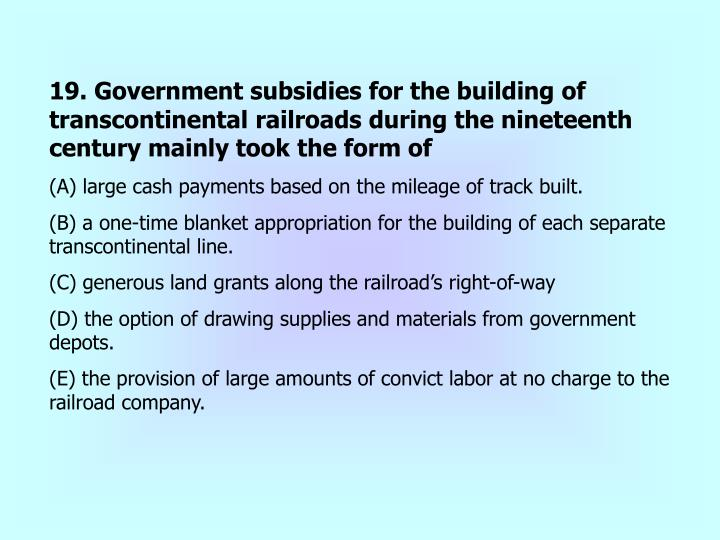 19. Government subsidies for the building of transcontinental railroads during the nineteenth century mainly took the form of