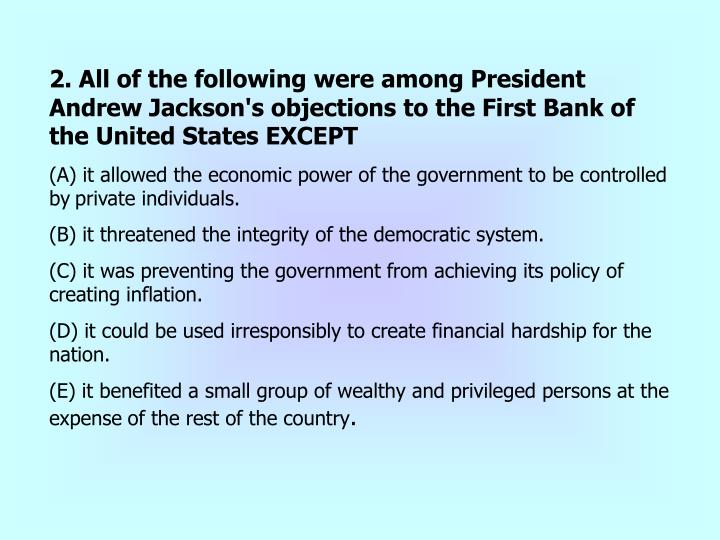 2. All of the following were among President Andrew Jackson's objections to the First Bank of the United States EXCEPT