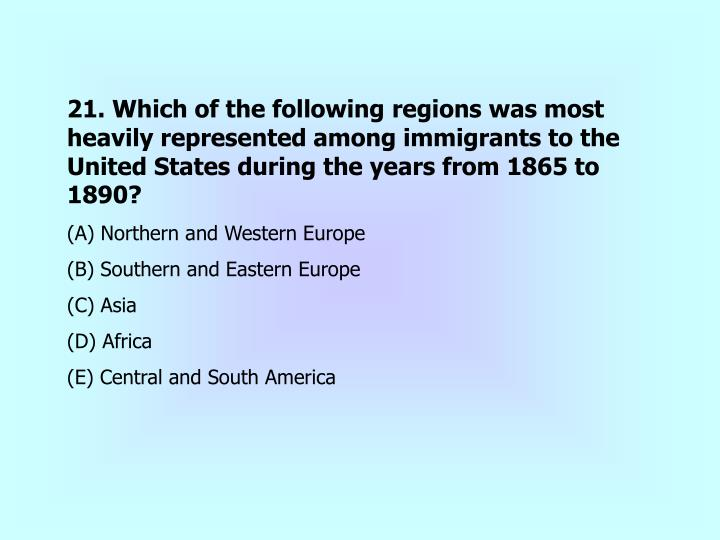 21. Which of the following regions was most heavily represented among immigrants to the United States during the years from 1865 to 1890?