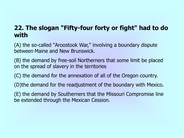 """22. The slogan """"Fifty-four forty or fight"""" had to do with"""