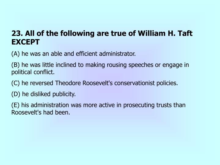 23. All of the following are true of William H. Taft EXCEPT