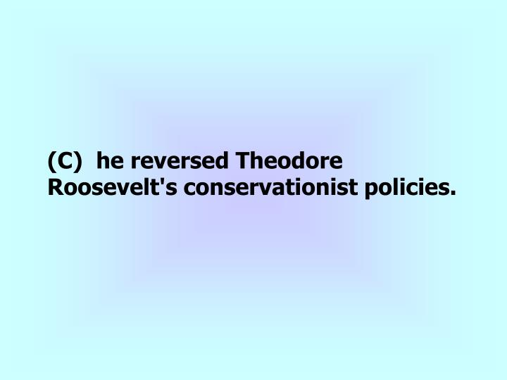(C)  he reversed Theodore Roosevelt's conservationist policies.