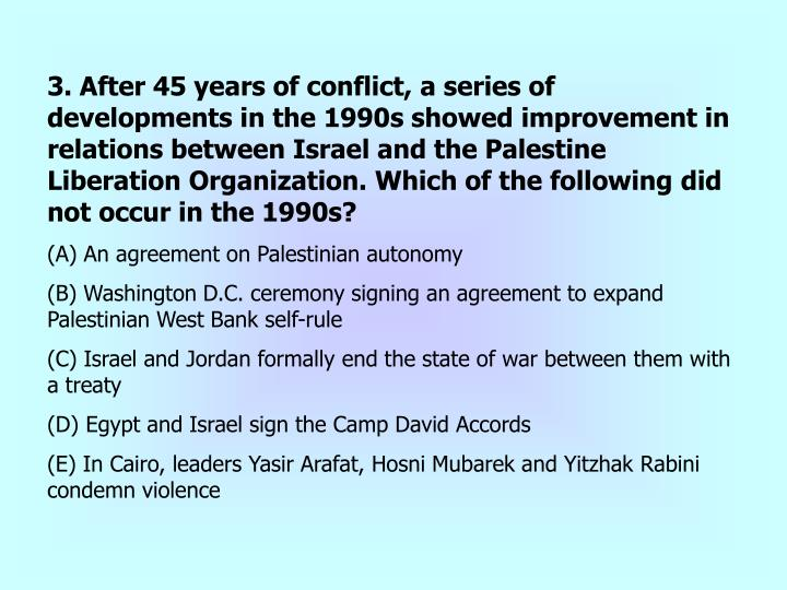3. After 45 years of conflict, a series of developments in the 1990s showed improvement in relations between Israel and the Palestine Liberation